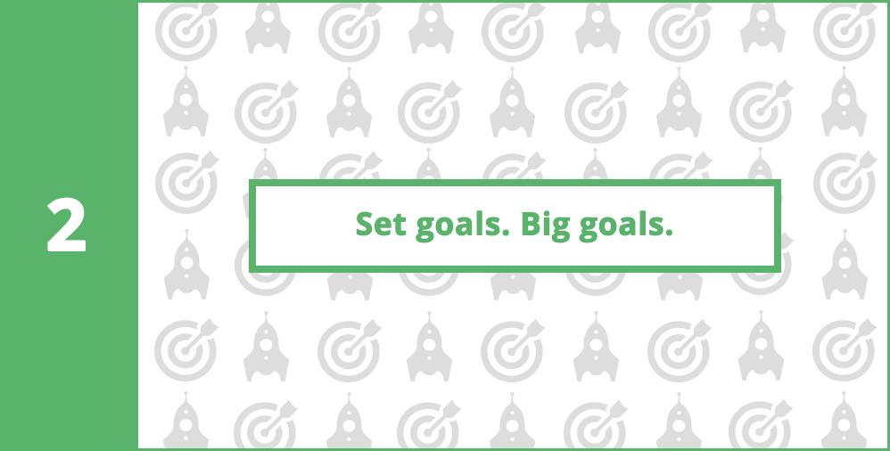 2. Set goals. Set big goals.