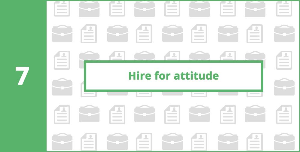 7. Hire for attitude