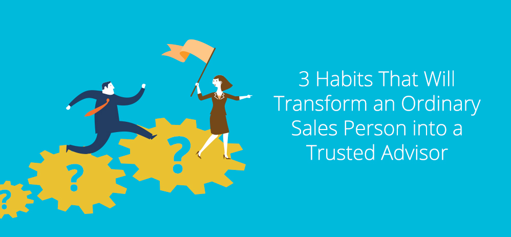 3 Habits Guaranteed to Transform an Ordinary Sales Person into a Trusted Advisor