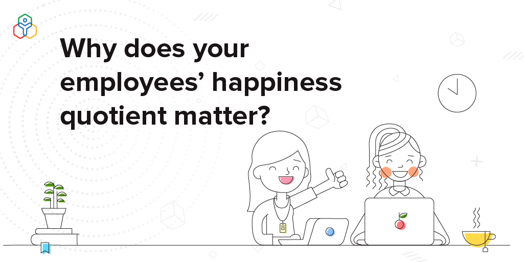 Why does your employees' happiness quotient matter?