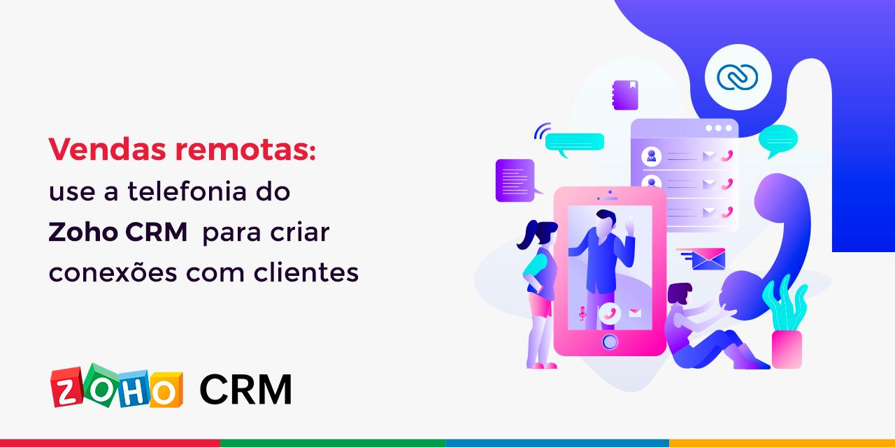 Vendas remotas: use a telefonia do Zoho CRM para criar conexões com clientes