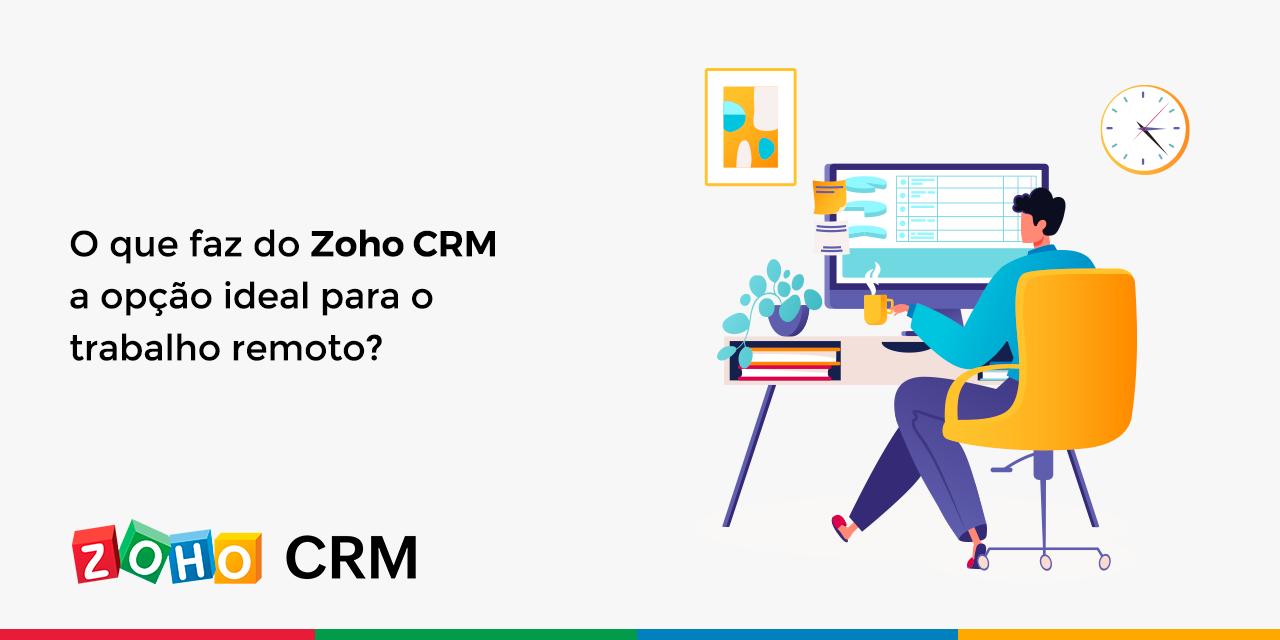 O que faz do Zoho CRM a opção ideal para o trabalho remoto?