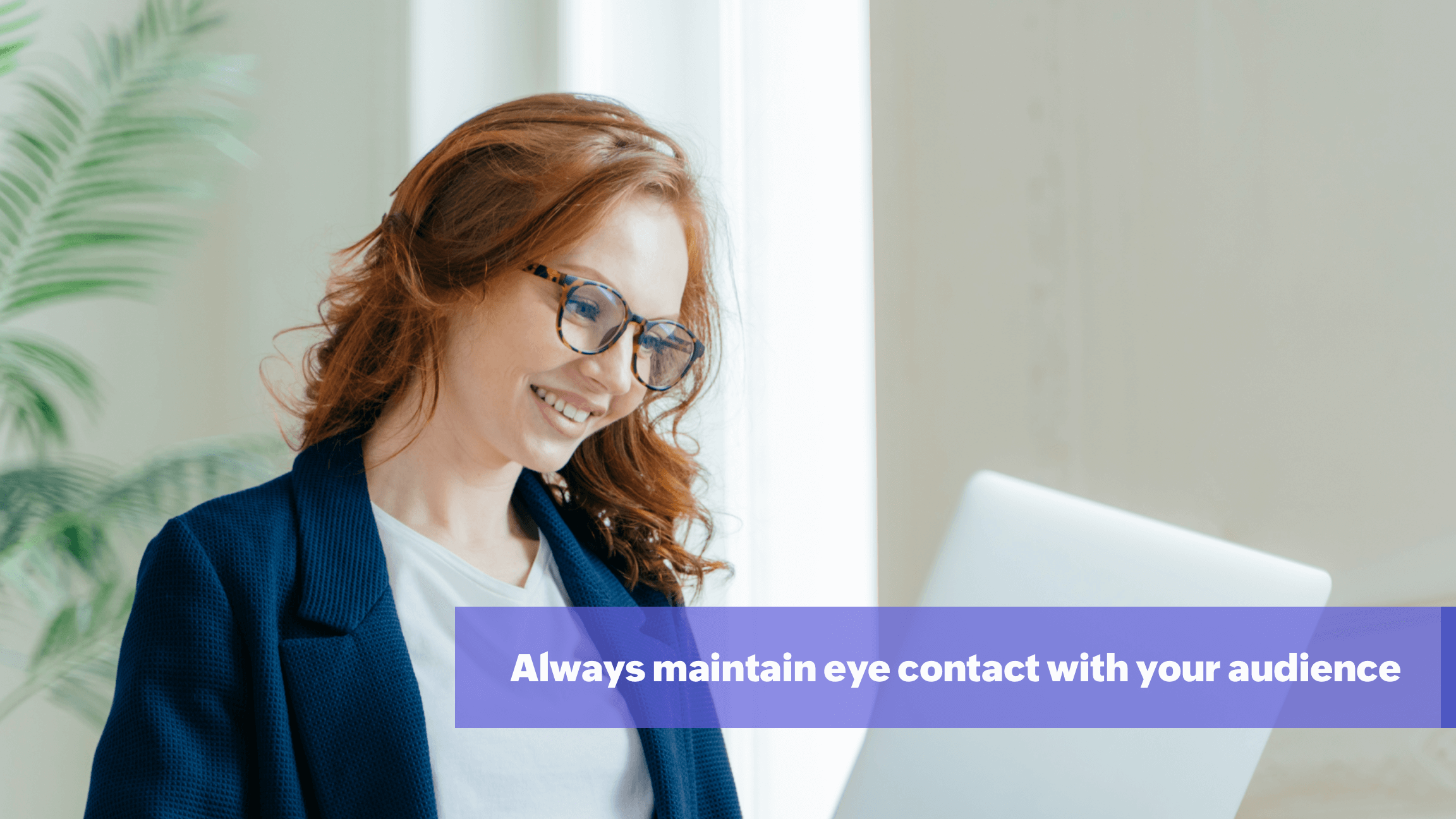 Maintain eye contact all times during presentation