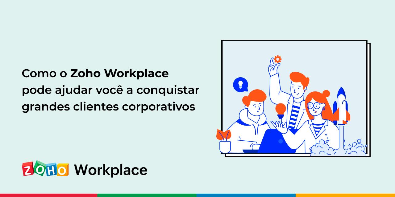 Como o Zoho Workplace pode ajudar você a conquistar grandes clientes corporativos