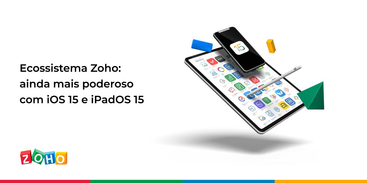 Ecossistema Zoho: ainda mais poderoso com iOS 15 e iPadOS 15